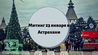 Митинг 23 января в Астрахани. Очевидец о действиях полиции. Навальный, школьники и дети на митинге