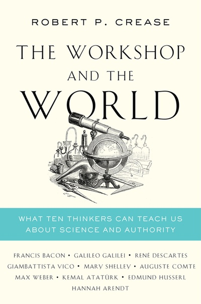 The Workshop and the World What Ten Thinkers Can Teach Us About Science and Authority by Robert P