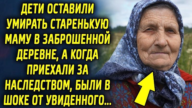 Дети оставили маму в деревне а когда приехали за наследством были в шоке от увиденного…