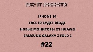 Pro it новости #22, iPhone 14, Face ID будет везде, новые мониторы от Huawei, Samsung Galaxy Z Fold3