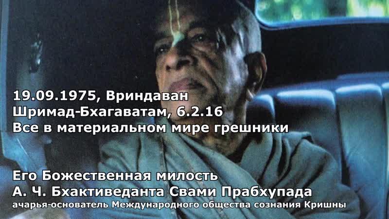 А Ч Бхактиведанта Свами Прабхупада 1975 09 19 3 Вриндаван Шримад Бхагаватам 6 2 16 все в материальном мире грешники