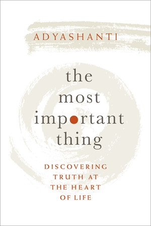 The Most Important Thing by Adyashanti