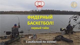 Фидерный баскетбол! Первый тайм. С рыбалкой по жизни!