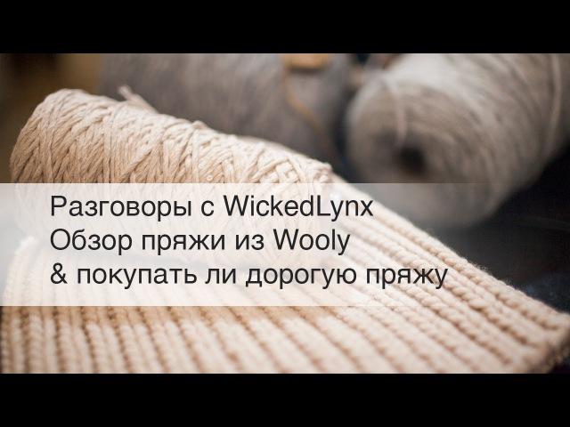 Разговоры с WickedLynx Обзор пряжи из Wooly покупать ли дорогую пряжу