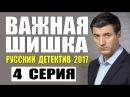 ВАЖНАЯ ШИШКА 2017 РУССКИЙ ДЕТЕКТИВ НОВИНКА 2017. НОВЫЙ ДЕТЕКТИВ 2017 HD. 4 СЕРИЯ