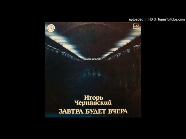 Игорь Чернявский Завтра Будет Вчера Полный альбом