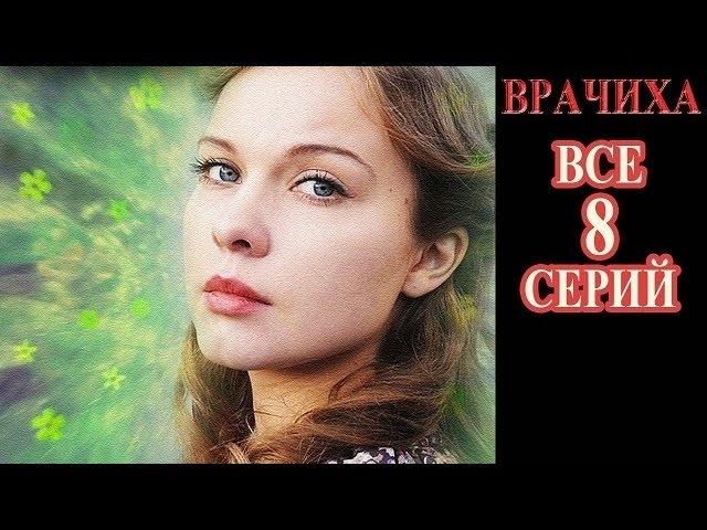 Врачиха все 1 2 3 4 5 6 7 8 серия 2016 русские мелодрамы 2016 russkie filmi melodrama