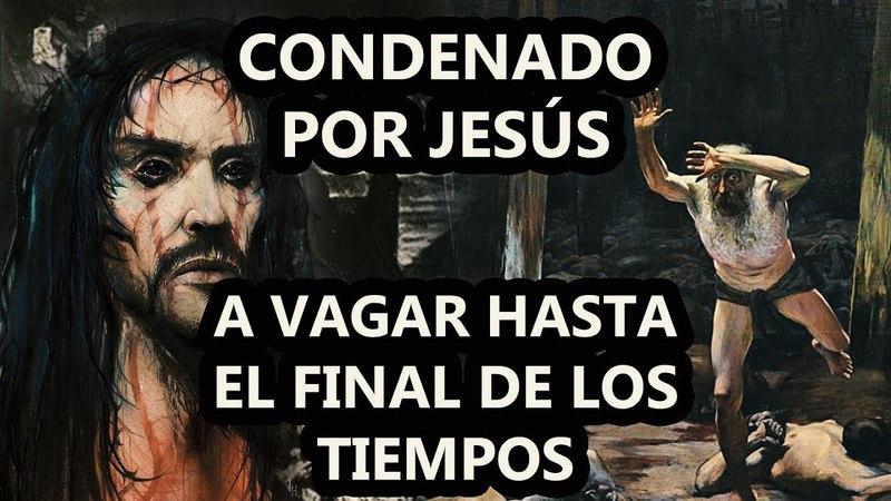 El Judio Errante Castigado Por Jesús a caminar por la tierra hasta el fin del mundo El DOQmentalista