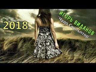 ПРЕМЬЕРА! Просто Прекрасная Песня !!! Игорь Виданов 💕 Чудо Скульптор 💕 Новинка 2018