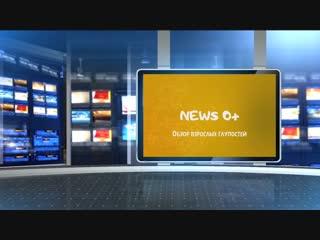 News 0+. обзор взрослых глупостей выпуск 2