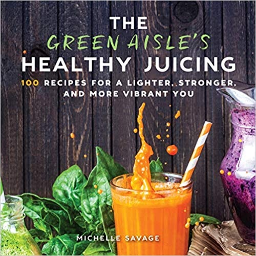The Green Aisle's Healthy Juicing 100 Recipes for a Lighter, Stronger, and More Vibrant You