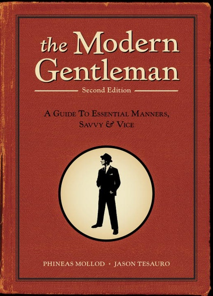 The Modern Gentleman 2nd Edition A Guide to Essential Manners, Savvy, and Vice by Phineas Mollod, Jason Tesauro