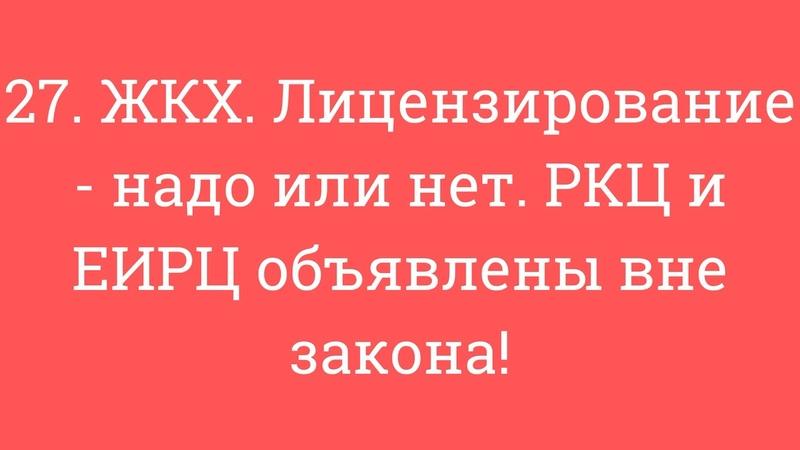 27. ЖКХ. Лицензирование - надо или нет. РКЦ и ЕИРЦ объявлены вне закона!