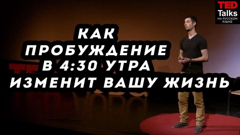 КАК ПРОБУЖДЕНИЕ В 4:30 УТРА МОЖЕТ ИЗМЕНИТЬ ВАШУ ЖИЗНЬ - Филипе Кастро Матос - TED на русском