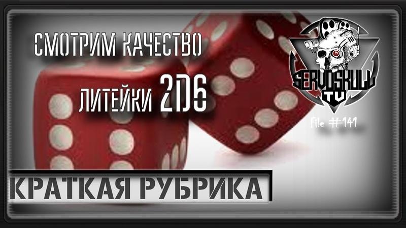 141 - КРАТКАЯ РУБРИКА - Смотрим Качество Литейки 2D6