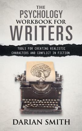 The Psychology Workbook for Writers  Tools for creating realistic characters and conflict in fiction by Darian Smith