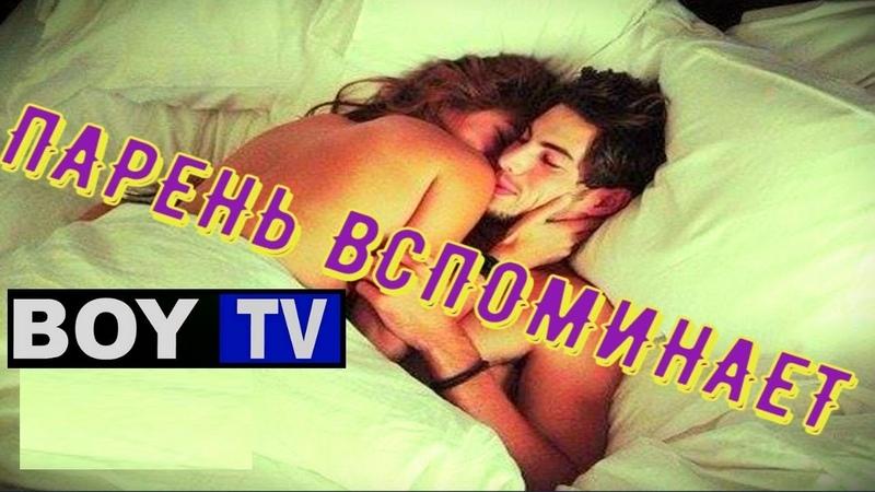 ПАРЕНЬ ВСПОМИНАЕТ. ПЕРВЫЙ СЕКС. / BOY TV / PRO SEX