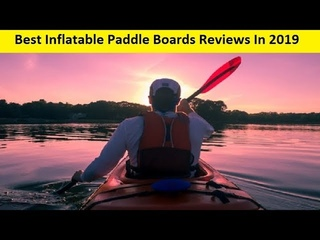 Top 3 Best Inflatable Paddle Boards Reviews In 2019