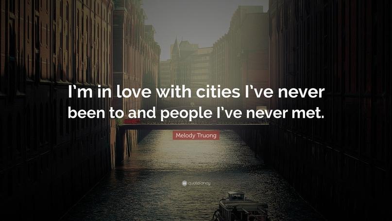 Я влюблена в города, в которых никогда не бывала, и в людей, которых никогда не встречала.