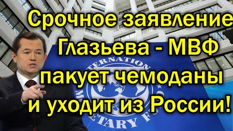 Глазьев заявляет МВФ пакует чемоданы и уходит из России новости