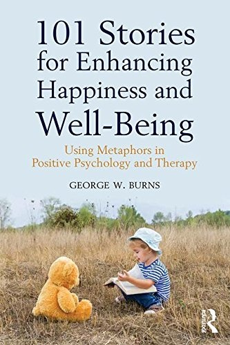 101 Stories for Enhancing Happiness and Well-Being Using Metaphors in Positive Psychology and Therapy by George W. Burns