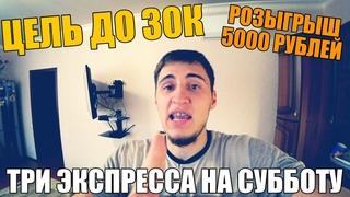 ЦЕЛЬ ДО 30К! ТРИ ЭКСПРЕССА НА СУББОТУ, ПОПОЛНИЛ БАНК НА 5К и Розыгрыш 5000 рублей.