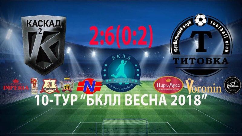 10 Тур 01 05 2018 г ФК Каскад 2 ФК Титовка 2 6 0 2