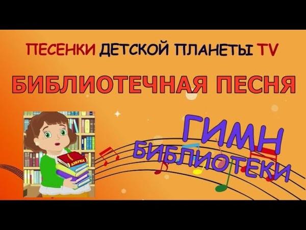Библиотечная песня Гимн библиотеки ПЕСЕНКИ ДЕТСКОЙ ПЛАНЕТЫ