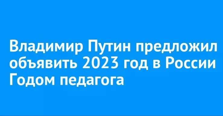 Президент России Владимир Путин поддержал идею объявить 2023 год в стране Годом педагога