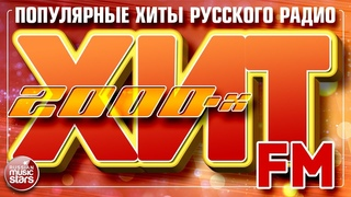 ХИТ FM 2000-Х ✪ САМЫЕ ПОПУЛЯРНЫЕ ПЕСНИ РУССКОГО РАДИО 2000 - 2009 ✪