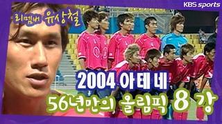 마침내 올림픽 8강! 리멤버 유상철 [팀코리아 다시보기]  2004아테네올림픽 축구