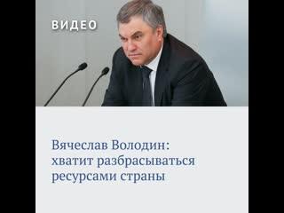 Вячеслав Володин: хватит разбрасываться ресурсами страны